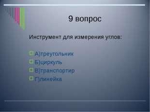 9 вопрос Инструмент для измерения углов: А)треугольник Б)циркуль В)транспорти