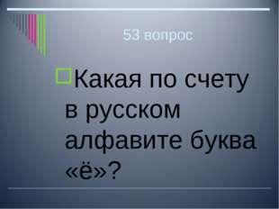 53 вопрос Какая по счету в русском алфавите буква «ё»?