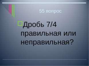 55 вопрос Дробь 7/4 правильная или неправильная?
