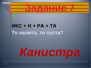 ИКС + Н + РА + ТА, То налита, то пуста? Канистра