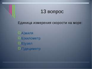 13 вопрос Единица измерения скорости на море: А)миля Б)километр В)узел Г)деци