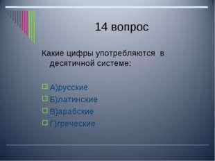 14 вопрос Какие цифры употребляются в десятичной системе: А)русские Б)латинск