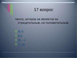 17 вопрос Число, которое не является ни отрицательным, ни положительным: А) 0
