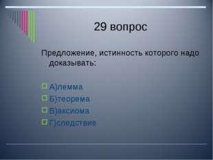 29 вопрос Предложение, истинность которого надо доказывать: А)лемма Б)теорема