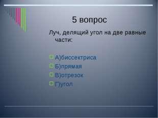 5 вопрос Луч, делящий угол на две равные части: А)биссектриса Б)прямая В)отре