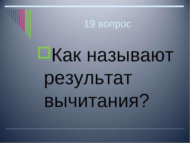 19 вопрос Как называют результат вычитания?
