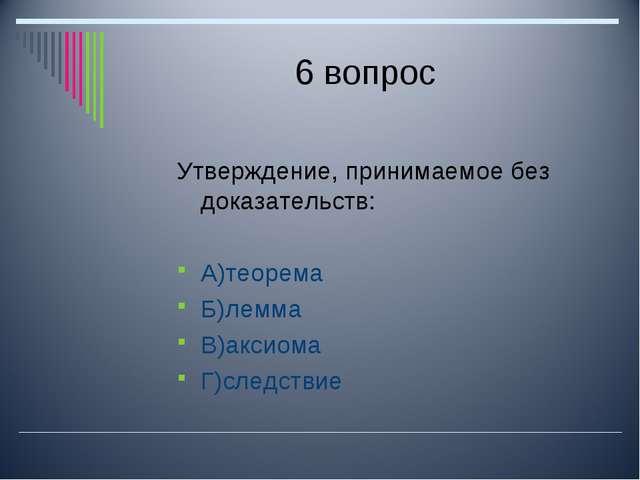 6 вопрос Утверждение, принимаемое без доказательств: А)теорема Б)лемма В)акси...