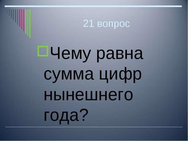 21 вопрос Чему равна сумма цифр нынешнего года?