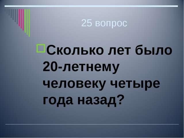 25 вопрос Сколько лет было 20-летнему человеку четыре года назад?