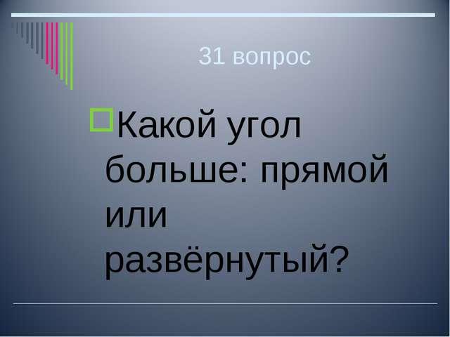 31 вопрос Какой угол больше: прямой или развёрнутый?