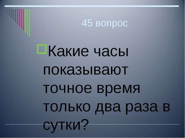 45 вопрос Какие часы показывают точное время только два раза в сутки?