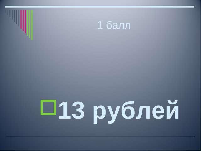 1 балл 13 рублей
