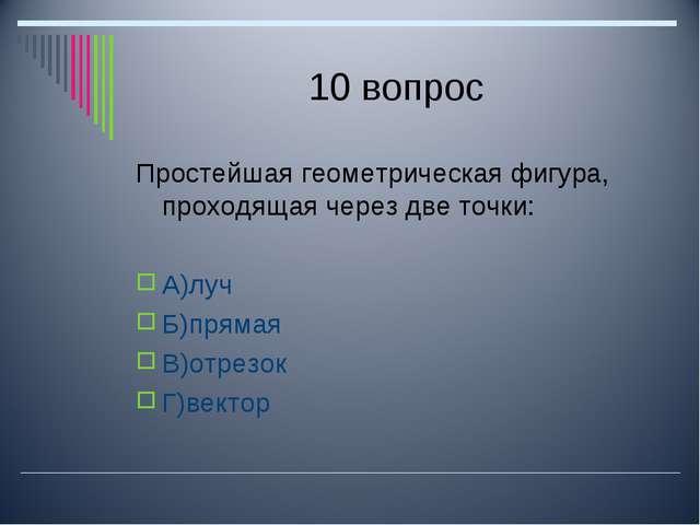 10 вопрос Простейшая геометрическая фигура, проходящая через две точки: А)луч...