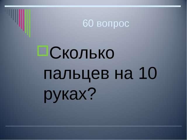 60 вопрос Сколько пальцев на 10 руках?
