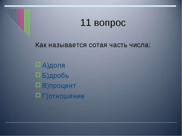 11 вопрос Как называется сотая часть числа: А)доля Б)дробь В)процент Г)отноше...