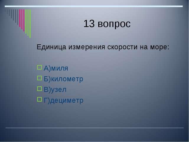 13 вопрос Единица измерения скорости на море: А)миля Б)километр В)узел Г)деци...