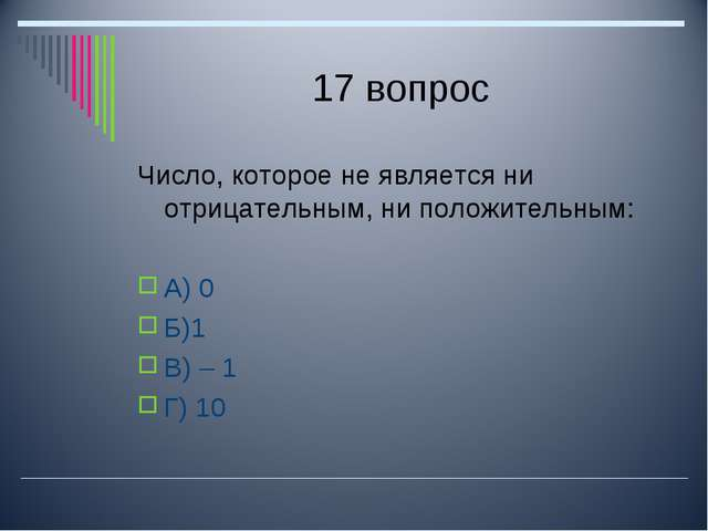 17 вопрос Число, которое не является ни отрицательным, ни положительным: А) 0...