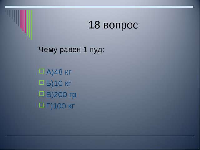 18 вопрос Чему равен 1 пуд: А)48 кг Б)16 кг В)200 гр Г)100 кг