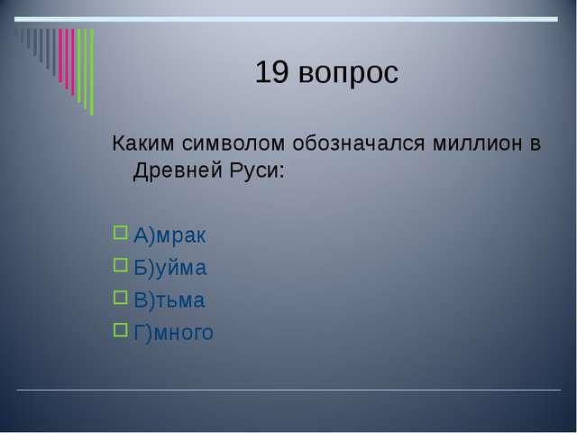 19 вопрос Каким символом обозначался миллион в Древней Руси: А)мрак Б)уйма В)...