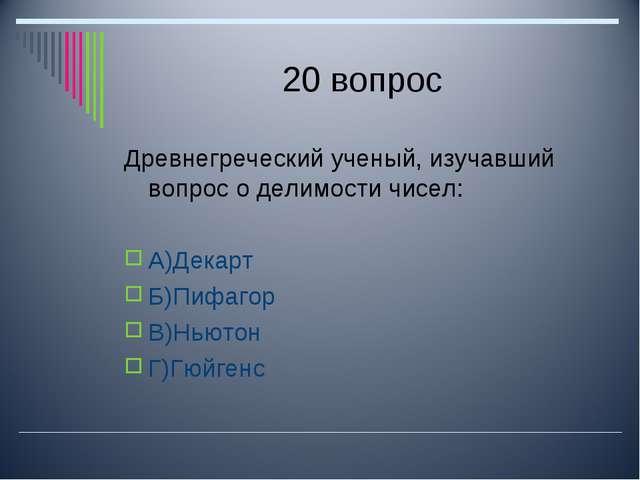 20 вопрос Древнегреческий ученый, изучавший вопрос о делимости чисел: А)Декар...