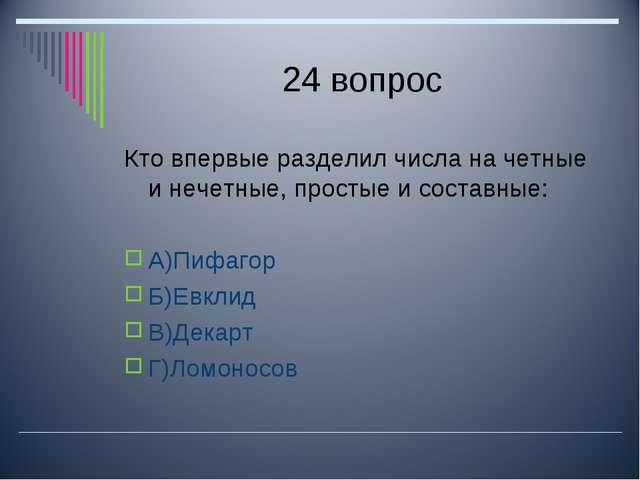 24 вопрос Кто впервые разделил числа на четные и нечетные, простые и составны...