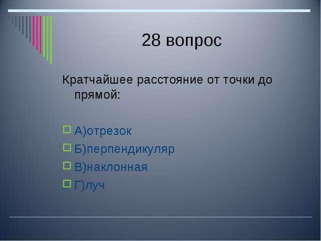 28 вопрос Кратчайшее расстояние от точки до прямой: А)отрезок Б)перпендикуляр...