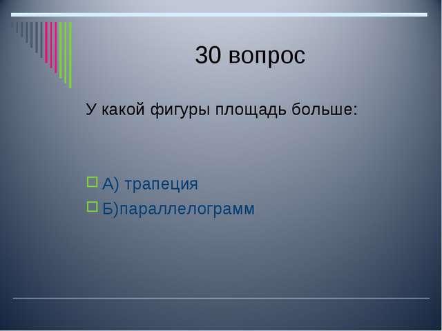 30 вопрос У какой фигуры площадь больше: А) трапеция Б)параллелограмм