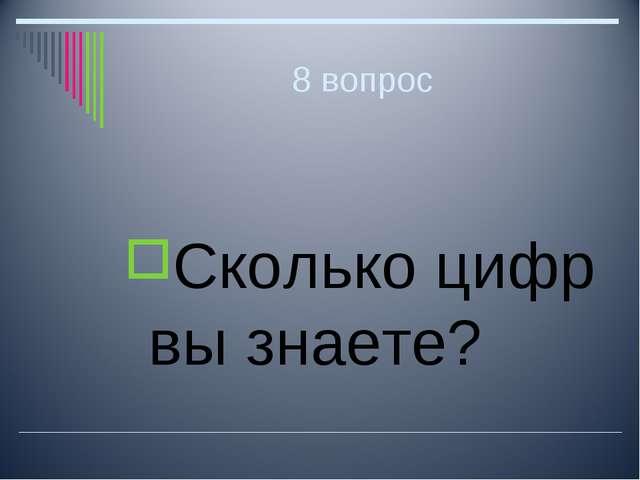 8 вопрос Сколько цифр вы знаете?