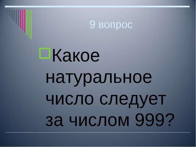 9 вопрос Какое натуральное число следует за числом 999?