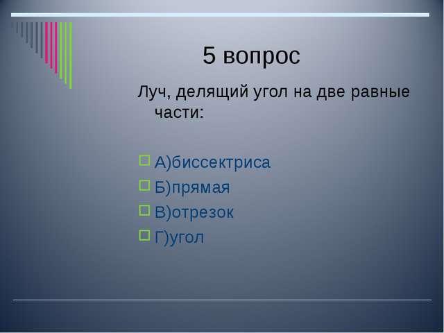 5 вопрос Луч, делящий угол на две равные части: А)биссектриса Б)прямая В)отре...
