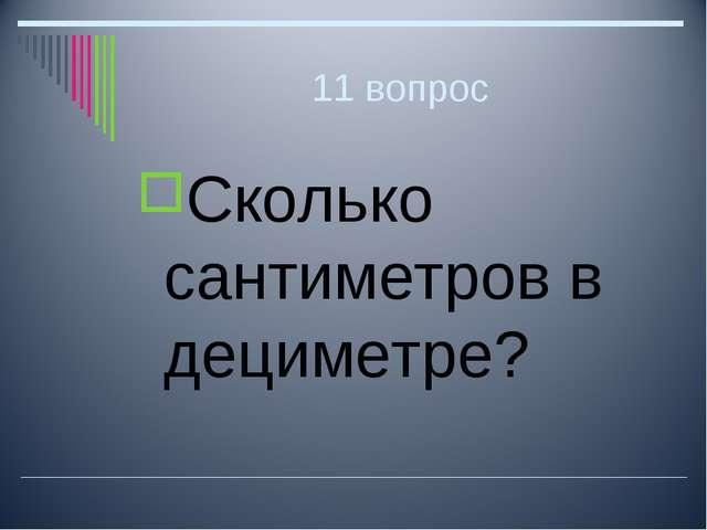 11 вопрос Сколько сантиметров в дециметре?