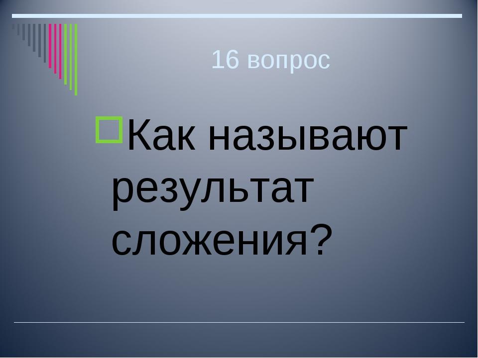 16 вопрос Как называют результат сложения?