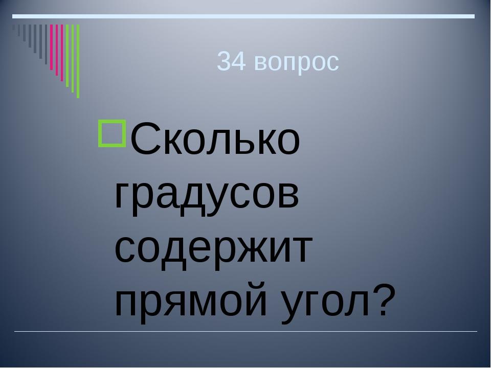 34 вопрос Сколько градусов содержит прямой угол?