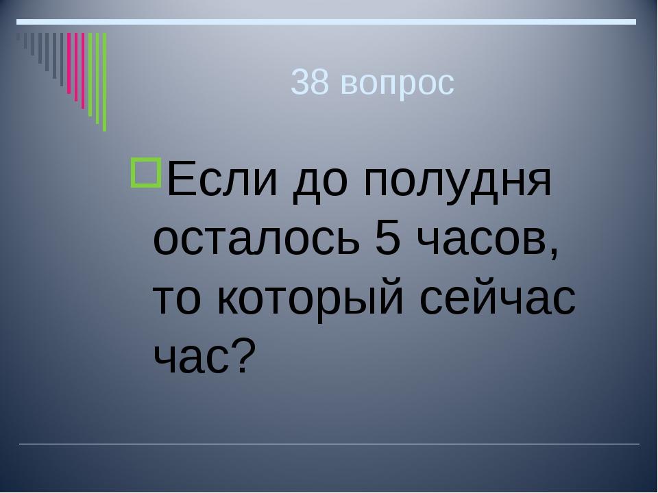 38 вопрос Если до полудня осталось 5 часов, то который сейчас час?