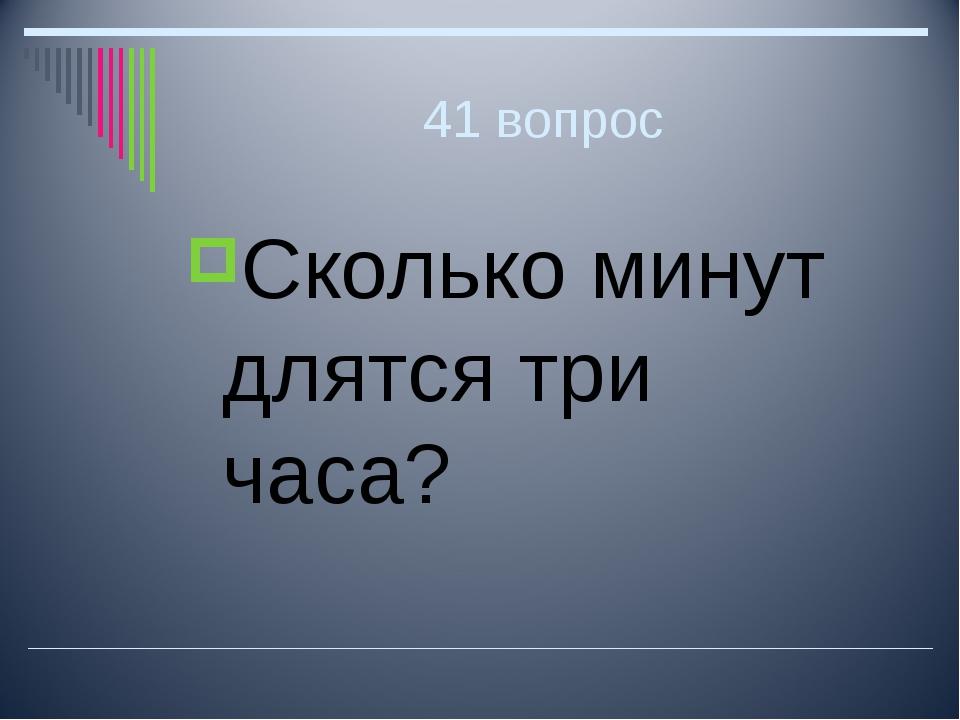 41 вопрос Сколько минут длятся три часа?
