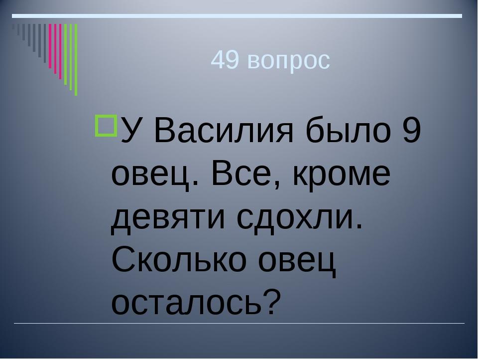 49 вопрос У Василия было 9 овец. Все, кроме девяти сдохли. Сколько овец остал...
