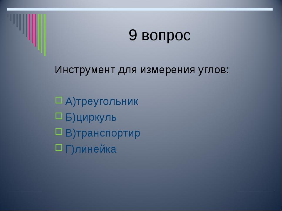 9 вопрос Инструмент для измерения углов: А)треугольник Б)циркуль В)транспорти...