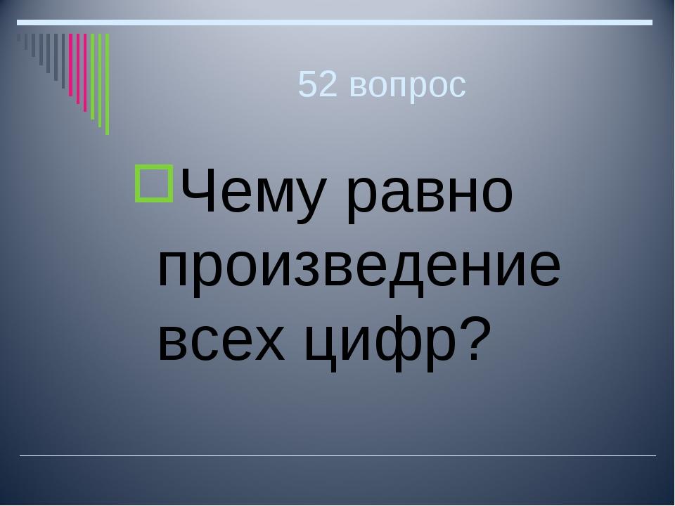 52 вопрос Чему равно произведение всех цифр?