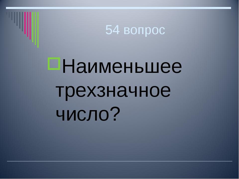 54 вопрос Наименьшее трехзначное число?
