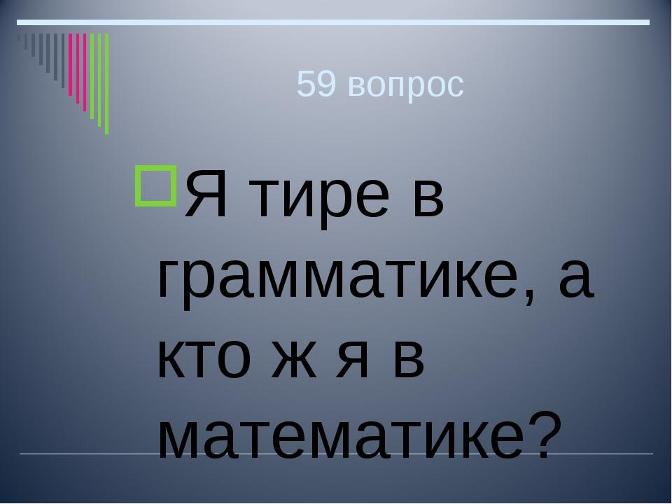 59 вопрос Я тире в грамматике, а кто ж я в математике?