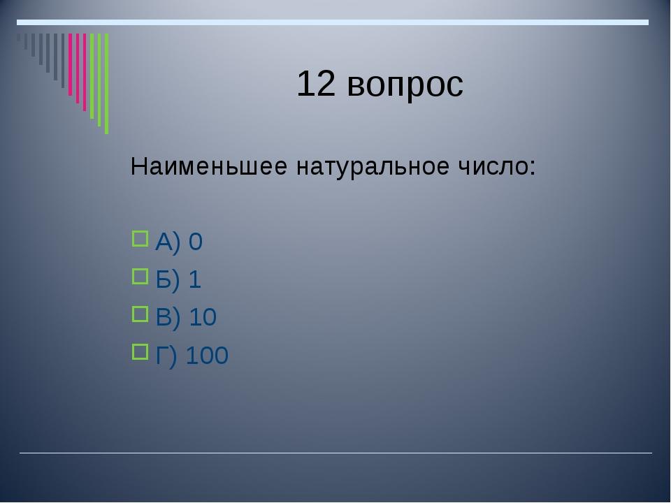 12 вопрос Наименьшее натуральное число: А) 0 Б) 1 В) 10 Г) 100