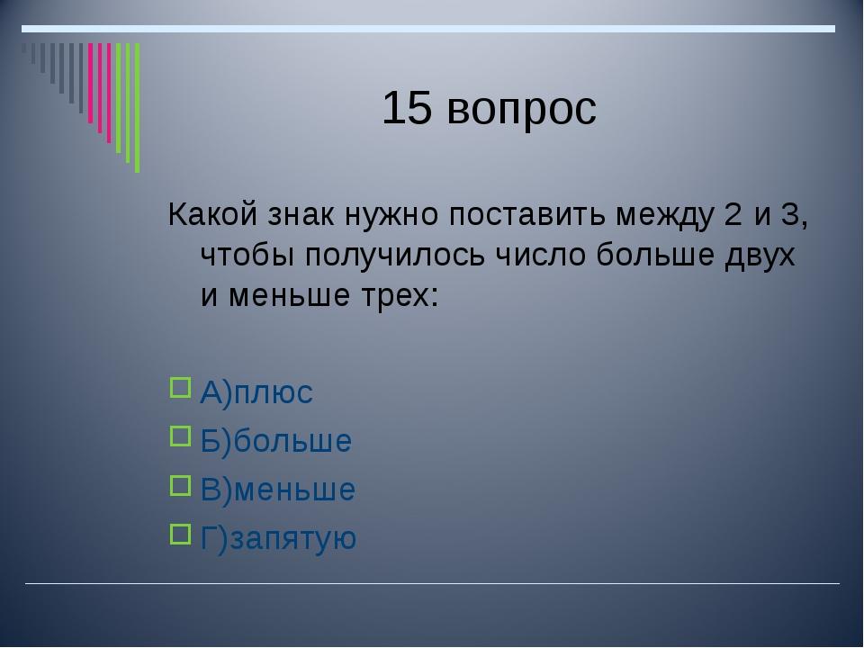 15 вопрос Какой знак нужно поставить между 2 и 3, чтобы получилось число боль...