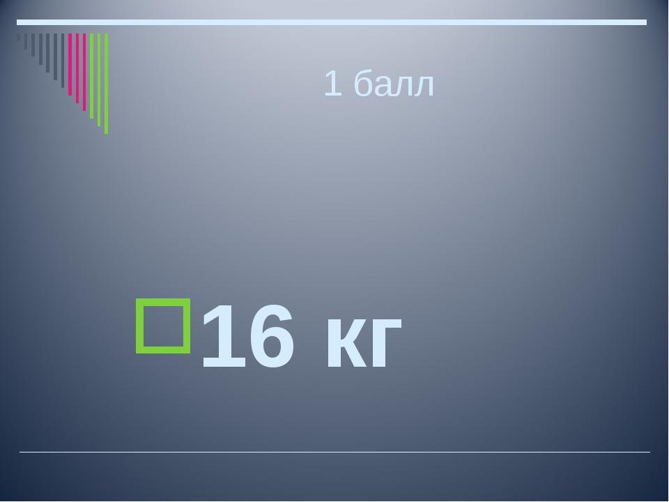 1 балл 16 кг