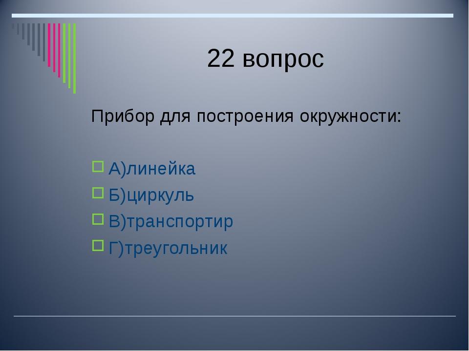 22 вопрос Прибор для построения окружности: А)линейка Б)циркуль В)транспортир...