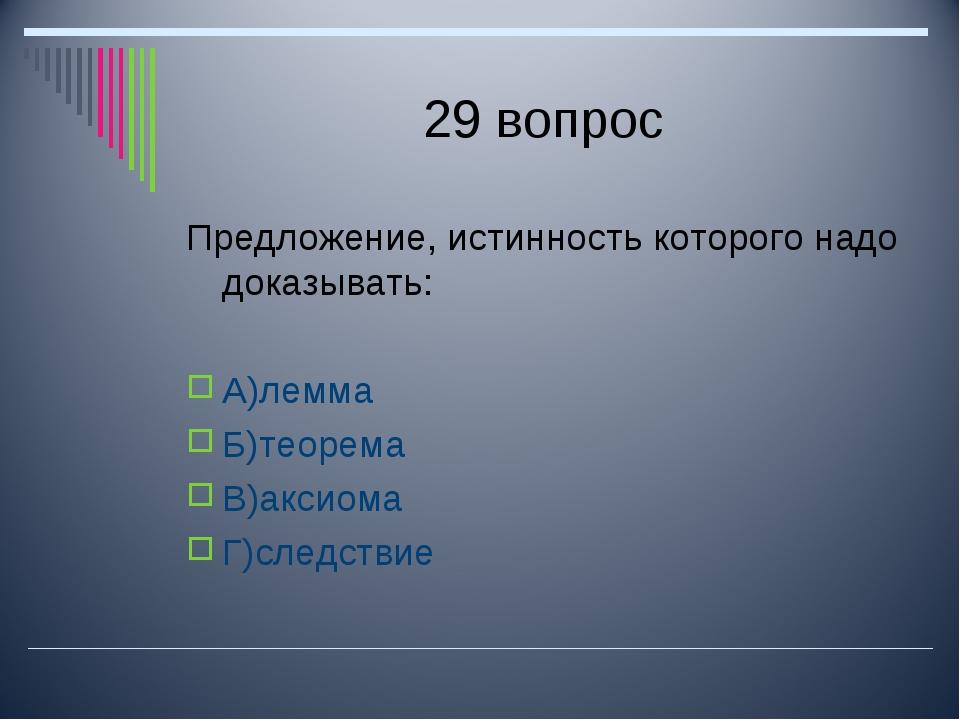 29 вопрос Предложение, истинность которого надо доказывать: А)лемма Б)теорема...