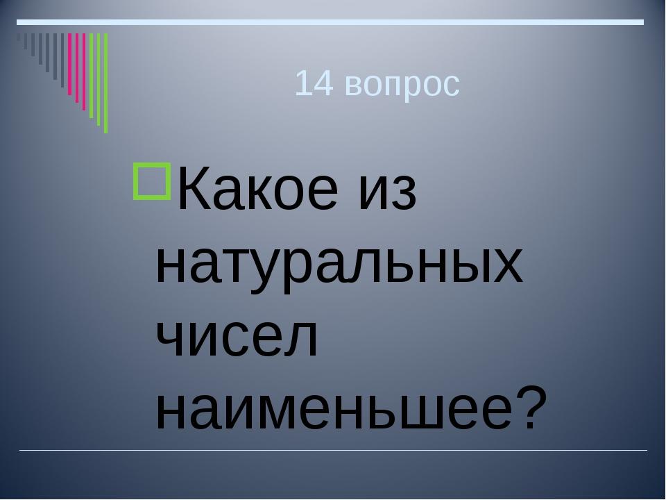 14 вопрос Какое из натуральных чисел наименьшее?