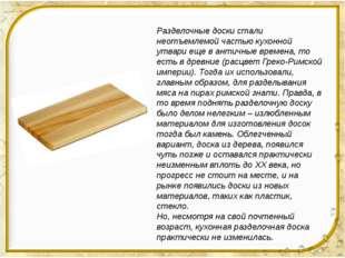 Разделочные доски стали неотъемлемой частью кухонной утвари еще в античные в