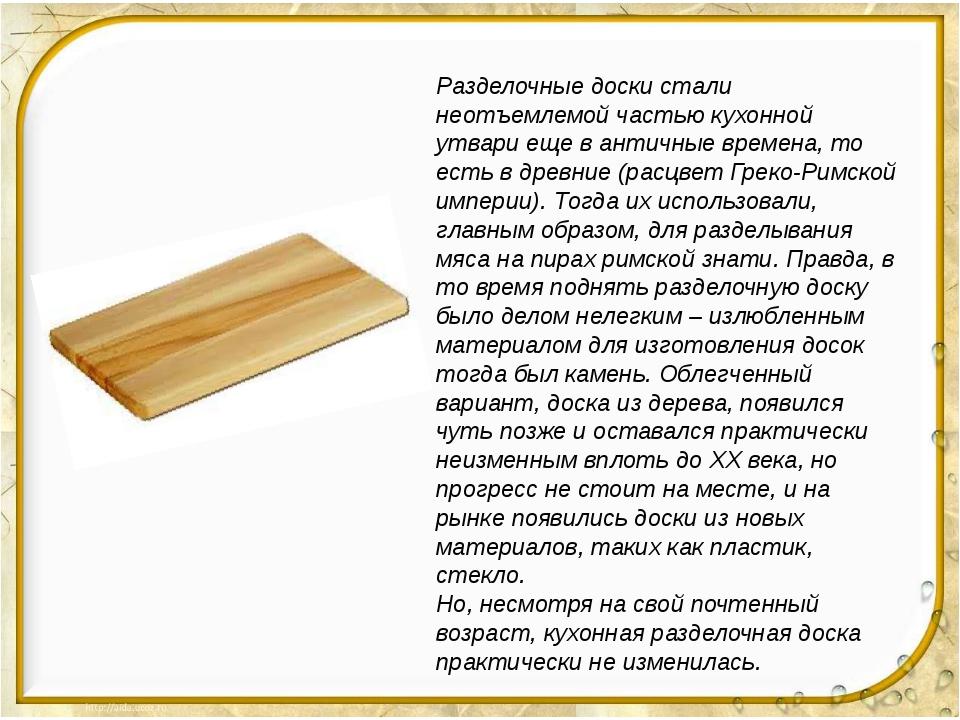 Разделочные доски стали неотъемлемой частью кухонной утвари еще в античные в...