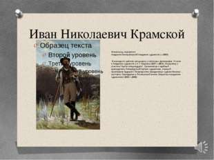 Иван Николаевич Крамской Живописец, портретист. Академик Императорской Академ