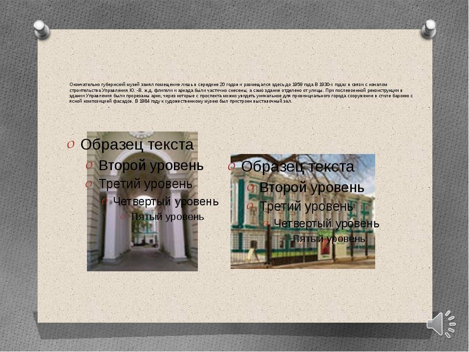 Окончательно губернский музей занял помещение лишь в середине 20годов и разм...